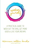 Water Yourself: A Practical Guide to Weed Out the Bad, Get More Good & Live Your Dreams