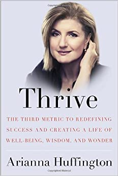 Thrive: The Third Metric to Redefining Success and Creating a a Life of Well-Being, Wisdom, and Wonder