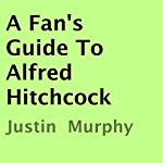A Fan's Guide to Alfred Hitchcock | Justin Murphy