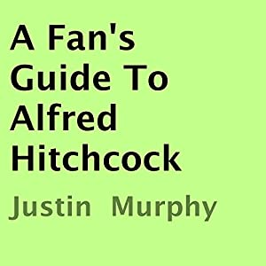 A Fan's Guide to Alfred Hitchcock | [Justin Murphy]