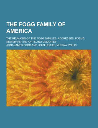 The Fogg Family of America; The Reunions of the Fogg Families. Addresses, Poems, Newspaper Reports and Memories