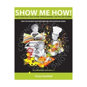 Show Me How! Build Your Child's Self-Esteem Through Reading, Crafting and Cooking (Positive Parental