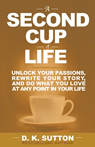a-second-cup-of-life-unlock-your-passions-rewrite-your-story-and-do-what-you-love-at-any-point-in-yo