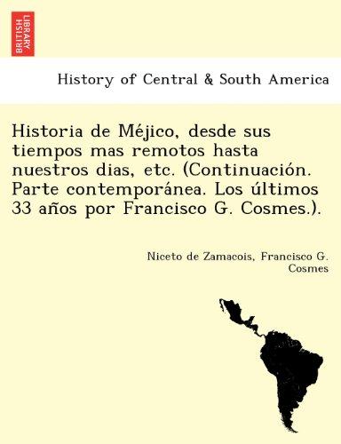 Historia de Mejico, desde sus tiempos mas remotos hasta nuestros dias, etc. (Continuacion. Parte contemporanea. Los ultimos 33 anos por Francisco G. Cosmes.).