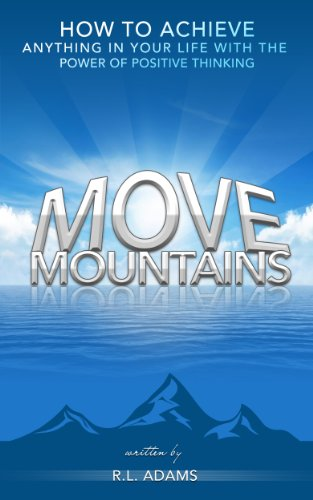 Move Mountains - How to Achieve Anything in your Life with the Power of Positive Thinking (Inspirational Books Series)