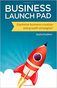 Business Launch Pad: Explosive Business Creation And Growth Strategies!