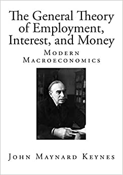 The General Theory Of Employment, Interest, And Money (Classic John Maynard Keynes)