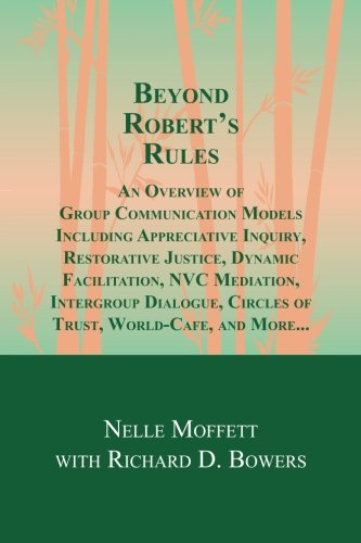 Beyond Robert's Rules: An Overview of Group Communication Models Including Appreciative Inquiry, Restorative Justice, Dynamic Facilitation, NVC ... Circles of Trust, World Cafe and More?