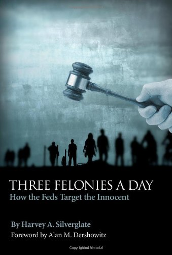 Three Felonies a Day: How the Feds Target the Innocent: Harvey A. Silverglate: 9781594032554: Amazon.com: Books