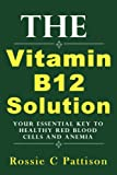 The Vitamin B12 Solution: Your Essential Key To Healthy Red Blood Cells And Anemia (Nutrition And Health)