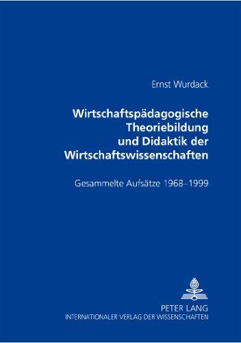 Wirtschaftspaedagogische Theoriebildung Und Didaktik Der Wirtschaftswissenschaften: Gesammelte Aufsaetze 1968-1999 Herausgegeben Von Andreas Huber Und Gerald Merkl