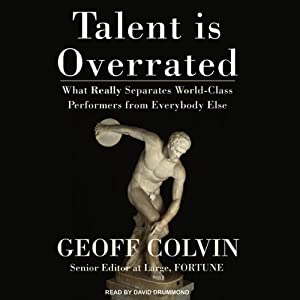 Talent Is Overrated: What Really Separates World-Class Performers from Everybody Else | [Geoff Colvin]