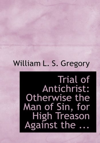 Trial of Antichrist: Otherwise the Man of Sin, for High Treason Against the ... (Large Print Edition)