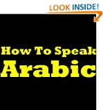 How To Speak Arabic - Learning Arabic The Easy Way! Learn To Speak Arabic, Discover The Arabic Language Basics, How To Learn Arabic And More In This Short Arabic Learning Guide for Beginners!