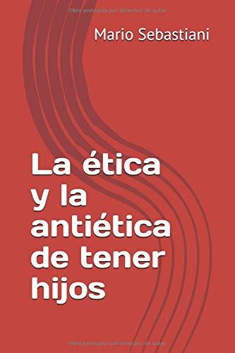 La ética y la antiética de tener hijos  [Sebastiani, Mario] (Tapa Blanda)