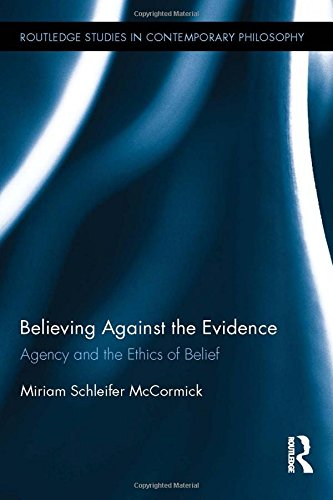 Believing Against the Evidence: Agency and the Ethics of Belief (Routledge Studies in Contemporary Philosophy)