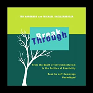 Break Through: From the Death of Environmentalism to the Politics of Possibility | [Ted Nordhaus, Michael Shellenberger]