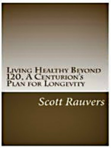 Living Healthy Beyond 120, A Centurion'S Plan For Longevity