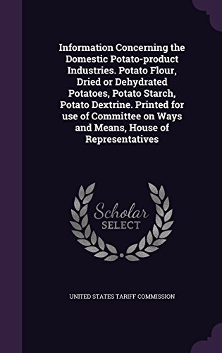 Information Concerning the Domestic Potato-product Industries. Potato Flour, Dried or Dehydrated Potatoes, Potato Starch, Potato Dextrine. Printed for ... on Ways and Means, House of Representatives