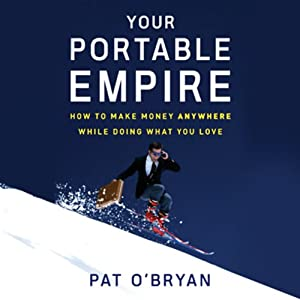 Your Portable Empire: How to Make Money Anywhere While Doing What You Love | [Pat O'Bryan]