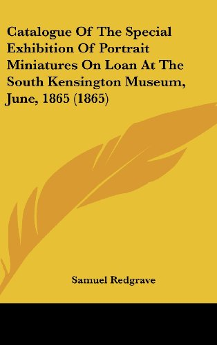 Catalogue of the Special Exhibition of Portrait Miniatures on Loan at the South Kensington Museum, June, 1865 (1865)