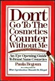 Don't go to the cosmetics counter without me: An eye opening guide to brand name cosmetics (1877988014) by Begoun, Paula