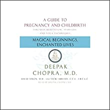 Magical Beginnings, Enchanted Lives: A Guide to Pregnancy and Childbirth Audiobook by Deepak Chopra, David Simon, Vicki Abrams,  I.B.C.L.C. Narrated by Shishir Kurup