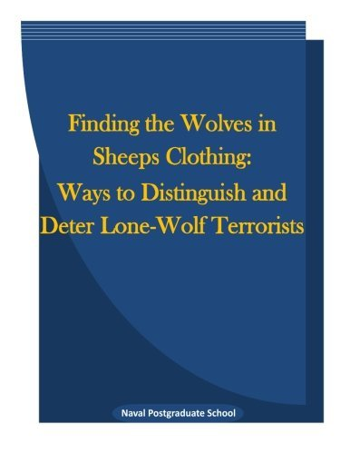 Finding the Wolves in Sheeps Clothing: Ways to Distinguish and Deter Lone-Wolf Terrorists by Naval Postgraduate School (2015-12-08)