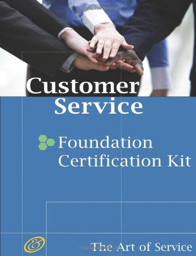 Customer Service Foundation Level Full Certification Kit: Complete Skills, Training, and Support Steps to Remarkable Customer Service