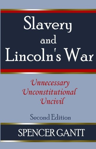 SLAVERY AND LINCOLN'S WAR unnecessary, unconstitutional, uncivil