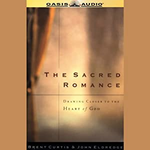 The Sacred Romance: Drawing Closer to the Heart of God | [Brent Curtis, John Eldredge]