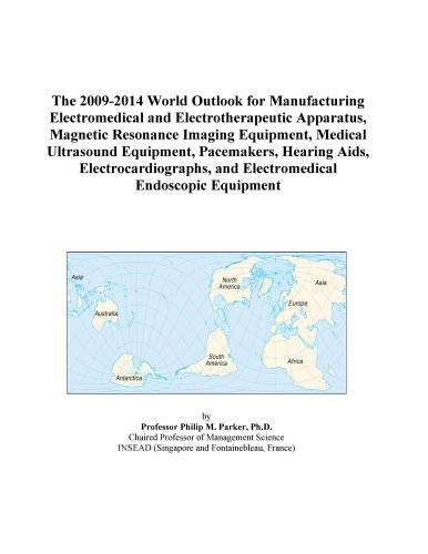 The 2009-2014 World Outlook for Manufacturing Electromedical and Electrotherapeutic Apparatus, Magnetic Resonance Imaging Equipment, Medical Ultrasound ... and Electromedical Endoscopic Equipment