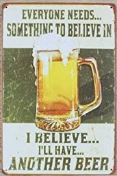 Yours Dec Metal Tin Sign Everyone Needs Something To Believe In.I Believe I\'ll Have Another Beer Metal Tin Sign, Vintage Style Wall Ornament Coffee Bar Decor, Size 8