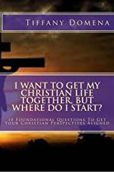 I want to get my Christian life together, but where do I start?: 10 Foundational Questions To Get Your Christian Perspectives Aligned