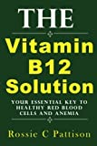 Rossie C Pattison The Vitamin B12 Solution: Your Essential Key To Healthy Red Blood Cells And Anemia: Volume 2 (Nutrition And Health )
