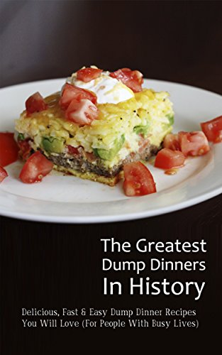 The Greatest Dump Dinners In History: Delicious, Fast & Easy Dump Dinner Recipes You Will Love (For People With Busy Lives) by Brittany M. Davis