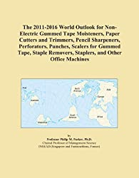 The 2011-2016 World Outlook for Non-Electric Gummed Tape Moisteners, Paper Cutters and Trimmers, Pencil Sharpeners, Perforators, Punches, Scalers for ... Removers, Staplers, and Other Office Machines