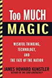 Too Much Magic: Wishful Thinking, Technology, and the Fate of the Nation [Hardcover] [2012] Uncorrected Proof Ed. James Howard Kunstler