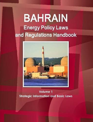 Bahrain Energy Policy Laws and Regulations Handbook Volume 1 Strategic Information and Basic Laws (World Business and In