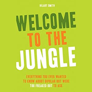 Welcome to the Jungle: Everything You Ever Wanted to Know About Bipolar but Were Too Freaked Out to Ask | [Hilary Smith]