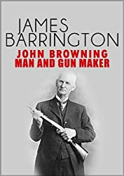 John Browning: Man and Gunmaker