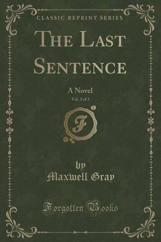 The Last Sentence, Vol. 3 of 3: A Novel (Classic Reprint)