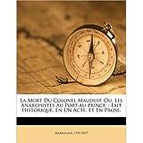 La Mort Du Colonel Mauduit, Ou, Les Anarchistes Au Port-Au-Prince;: Fait Historique, En Un Acte, Et En Prose....