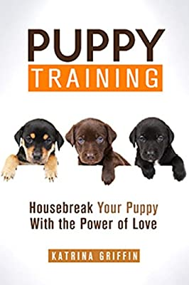 Puppy Training: Housebreak and Train Your Puppy with the Power of Love (Puppy Training, Potty Training , Dog Training, Puppy Care, Housebreaking Guide, Puppy Love)