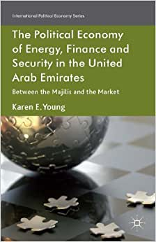 The Political Economy Of Energy, Finance And Security In The United Arab Emirates: Between The Majilis And The Market (International Political Economy Series)