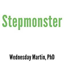 Stepmonster: A New Look at Why Real Stepmothers Think, Feel, and Act the Way We Do (       UNABRIDGED) by Wednesday Martin Narrated by Cris Dukehart