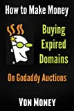 Domain Name Money Maker: How to Make Money Buying Expired Domains on Godaddy Auctions (TDNAM) and Turning Em into Cash