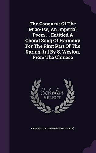 The Conquest Of The Miao-tse, An Imperial Poem ... Entitled A Choral Song Of Harmony For The First Part Of The Spring [tr.] By S. Weston, From The Chinese