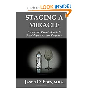 Staging a Miracle: A Practical Parent's Guide To Surviving an Autism Diagnosis Mr. Jason D. Eden M.B.A.