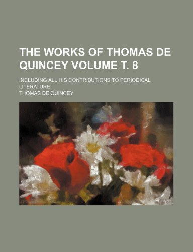 The Works of Thomas de Quincey Volume . 8; Including All His Contributions to Periodical Literature